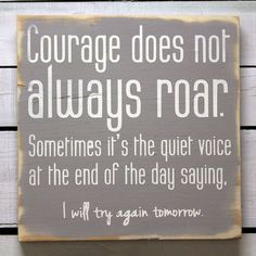 Courage doesn't always roar.  Sometimes it's the still quiet voice saying try again