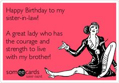 Happy Birthday to my sister-in-law! A great lady who has the courage and strength to live with my brother! | Birthday Ecard