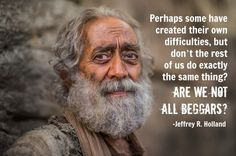 Are we not all beggars? Jeffrey R Holland  #LDSConf