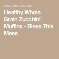 Healthy Whole Grain Zucchini Muffins - Bless This Mess