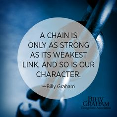 A chain is only as strong as its weakest link, and so is our character. - Billy Graham