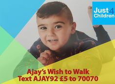 Ajay's Wish to Walk  Ajay's Wish to Walk needs to raise the £40,000 for Just4Children so that Ajay can have life-changing spinal surgery and ongoing therapy at Leeds Children's Hospital.  Ajay is 4 years old from Keighley, West Yorkshire who captures the heart of everyone he meets. He was born 9 weeks early weighing just 3lbs. http://just4children.org/children-helped2017/ajays-wish-to-walk/