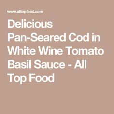 Delicious Pan-Seared Cod in White Wine Tomato Basil Sauce - All Top Food
