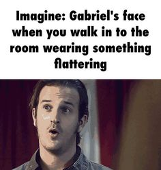 Imagine: Gabriel's face when you walk in to the room wearing something flattering