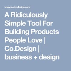 A Ridiculously Simple Tool For Building Products People Love  | Co.Design | business + design