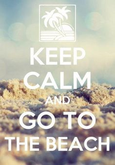 A Keep Calm Pic I can get behind ;) Keep calm and go to the beach.