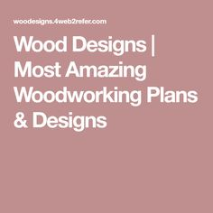 Wood Designs | Most Amazing Woodworking Plans & Designs
