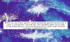 """When it is very quiet and snowing quite heavily I can't help but think of the snowflake fairies from Fantasia. Its so beautiful and that scene always inspires me."""