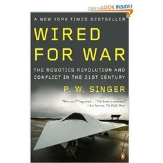 Wired for War: The Robotics Revolution and Conflict in the 21st Century. Singer examines the increasing use of robots on the battlefield - from unmanned drone to surveillance robots - and asks whether their use changes our perception of combat. Read more: http://amzn.to/RpNJS6 #itgs #robotics