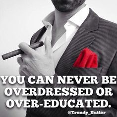 You can never be overdressed or over-educated.