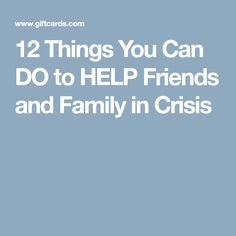 12 Things You Can DO to HELP Friends and Family in Crisis