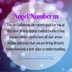Angel Number 111 You are following the correct path for you at this time. It may appear foolish to others but you are encouraged to love all that arises within and trust that you are being divinely guided towards a new place or understanding. lightbodyactivation.net/blog/top-repeating-angel-numbers