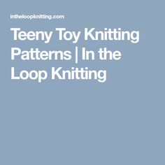 Teeny Toy Knitting Patterns | In the Loop Knitting