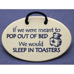 If we were meant to pop out of bed, we would sleep in toasters.