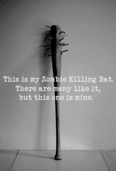 Zombie killing bat.....ummmmm, I would like one bigger, longer and with more nails in it...or a cross bow and a guy named Daryl!