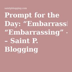 """Prompt for the Day: """"Embarrassing"""" – Saint P. Blogging"""