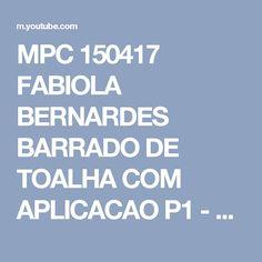 MPC 150417 FABIOLA BERNARDES BARRADO DE TOALHA COM APLICACAO P1 - YouTube