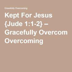 Kept For Jesus {Jude 1:1-2} – Gracefully Overcoming