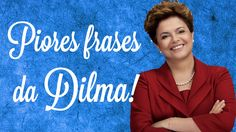 Piores frases da Dilma