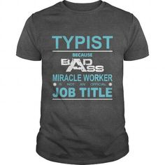 Because Badass Miracle Worker Is Not An Official Job Title TYPIST T-Shirts, Hoodies (19$ ==►► Shopping Here!)