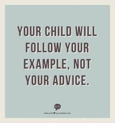 Be a living and breathing example for your child!