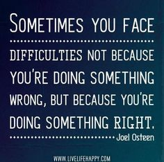 """Sometimes you face difficulties not because you are doing something wrong but because you are doing something right"" - Joel Osteen"