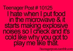 Teenage Post #10125 I hate when I put food in the microwave & it starts making explosive noises so I check and it's cold, like why you got to play me like that. So true!