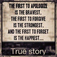 First to apologize is the bravest. First to forgive is the strongest.   And first to forget is the happiest. .. true story!