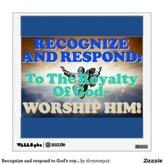 RECOGNIZE AND RESPOND: TO THE ROYALTY OF GOD - WORSHIP HIM! is an image that tells us to recognize and respond to God's royalty! The best way to do that is by worshiping him! Order your copy of the wall decal with this beautiful image on it today! $21.80 per wall decal.