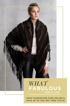 Experience what FABULOUS Feels Like! Flemington Furs is the greatest luxury outerwear store in the world. For 95 years we've been keeping people warm and stylish and now you can shop our favorite fur coats, jackets, ponchos & accessories online!