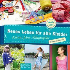 Neues Leben für alte Kleider: Kleine, feine Nähprojekte Mach mit!: Amazon.de: Constanze Derham: Bücher