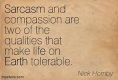 Sarcasm and compassion are two of the qualities that make life on Earth tolerable - Nick Hornby, 31 Songs