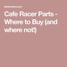 Cafe Racer Parts - Where to Buy (and where not!)