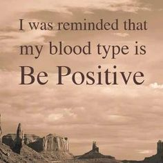 I try to BE POSITIVE even though I actually o negative.