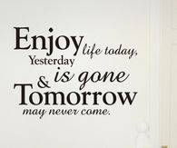 Enjoy life today, yesterday is gone & tomorrow may never come