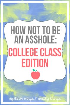 How not to be an asshole college class edition - college help