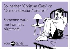 So, neither 'Christian Grey' or 'Damon Salvatore' are real? Someone wake me from this nightmare!