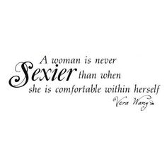 A woman is never Sexier than when she is comfortable within herself. -Vera Wang