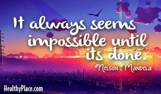 Quote: It always seems impossible until it's done.   www.HealthyPlace.com