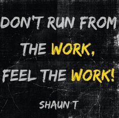 Don't run fun the work, feel the work - Shaun T