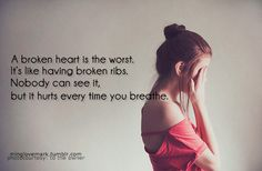 A broken heart is the worst. It's like having broken ribs. Nobody can see it, but it hurts every time your breathe.