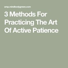 3 Methods For Practicing The Art Of Active Patience