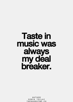 Taste in music is always a deal breaker. I have eclectic tastes and like a wide variety but I have my favourites.