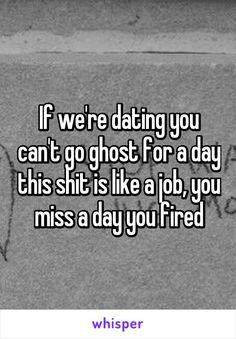 If we're dating you can't go ghost for a day this shit is like a job, you miss a day you fired