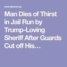 Man Dies of Thirst in Jail Run by Trump-Loving Sheriff After Guards Cut off His…
