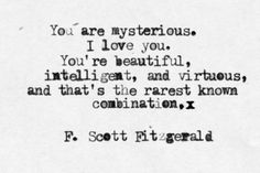 You are mysterious. I love you. You're beautiful, intelligent, and virtuous, and that's the rarest combination. - F. Scott Fitzgerald #love