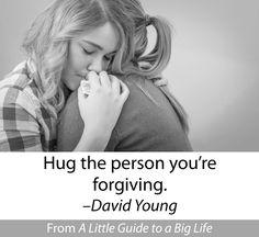 Hug the person you're forgiving. -David Young #ALittleGuide