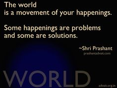 The world is a movement of your happenings. Some happenings are problems and some are solutions.  ~ Shri Prashant  #ShriPrashant #Advait #world #movement #happenings #problem #solution #awareness     Read at:- prashantadvait.com Watch at:- www.youtube.com/c/ShriPrashant Website:- www.advait.org.in Facebook:- www.facebook.com/prashant.advait LinkedIn:- www.linkedin.com/in/prashantadvait Twitter:- https://twitter.com/Prashant_Advait