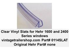 "This clear vinyl slat can be used to provides a seal between glass panes on vintage Hehr Series 1600 and 2400 windows. The seal requires a glass thickness of 3/16"". The original glass pane thickness was 3/16""."
