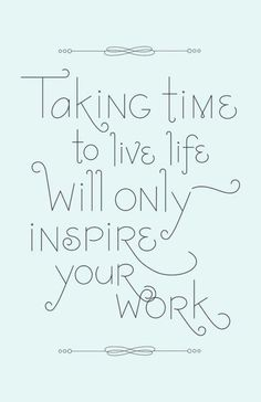 'Taking time to live life will only inspire your work' via Alegoo.com